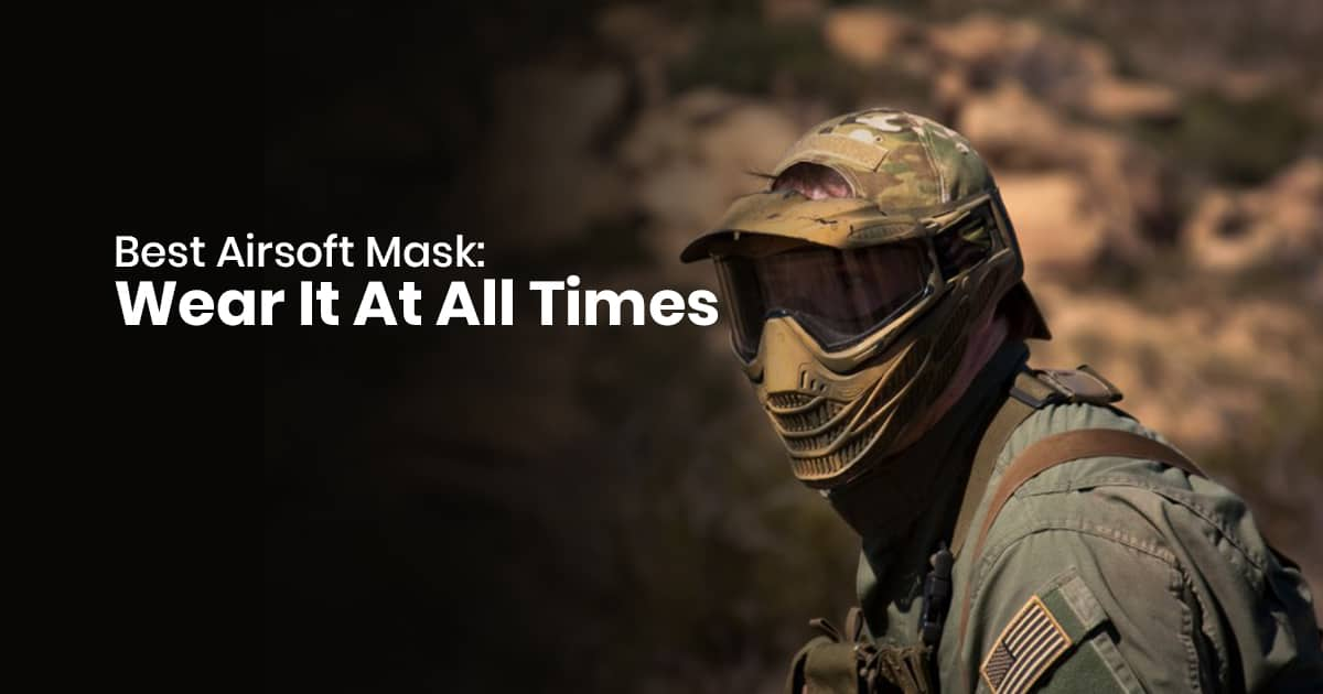 Best Airsoft Mask: Wear It At All Times