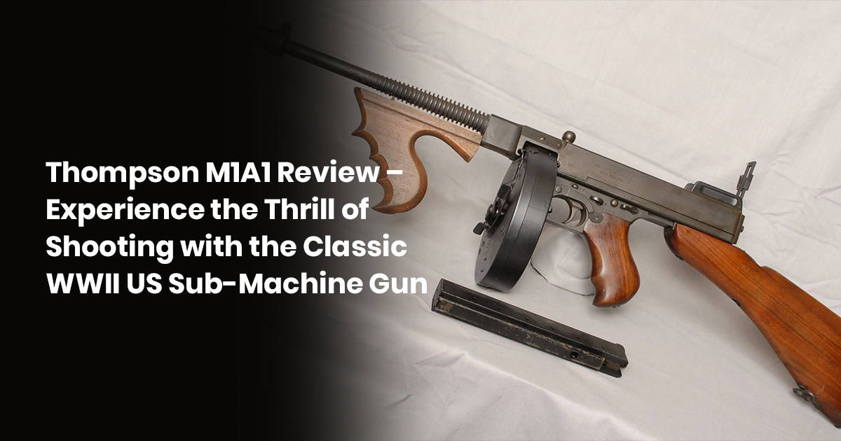 Thompson M1A1 Review – Experience The Thrill Of Shooting With The Classic WWII US Sub-Machine Gun